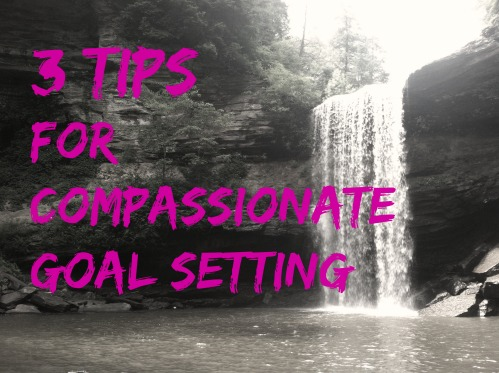 My 3 Favorite Tips for Compassionate Goal Setting