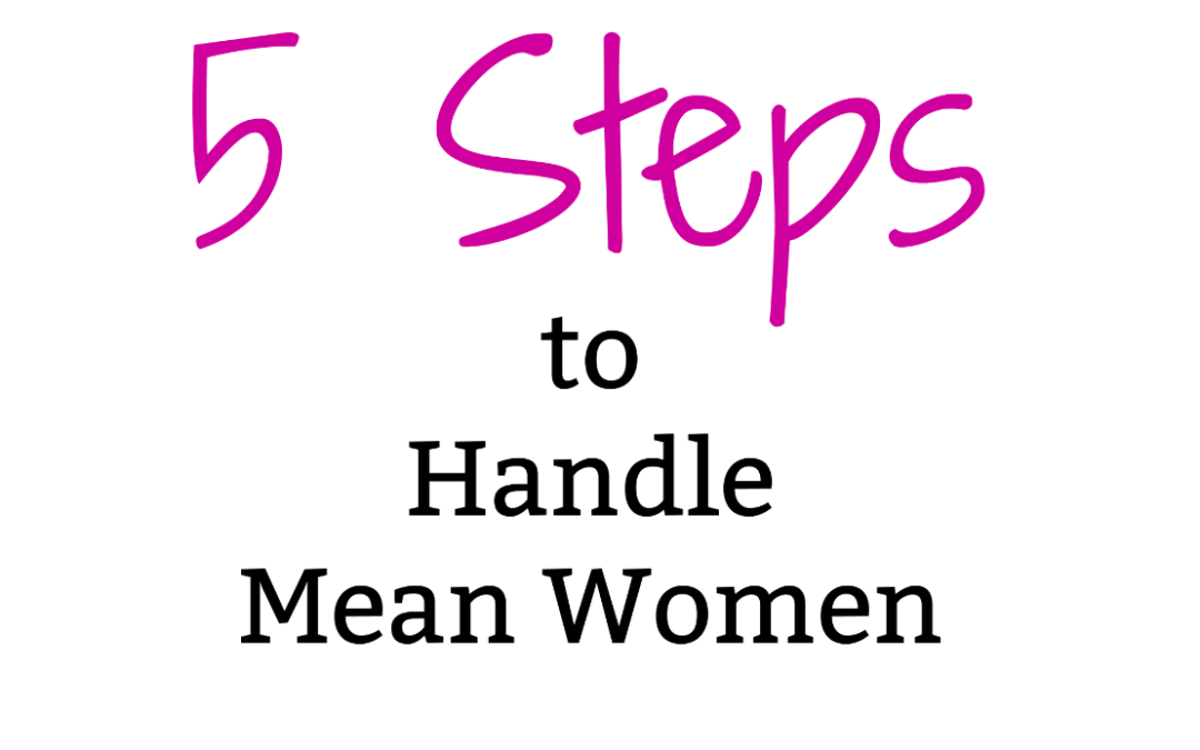 …when mean girls grow up to be mean women:  5 Steps to Handling Them